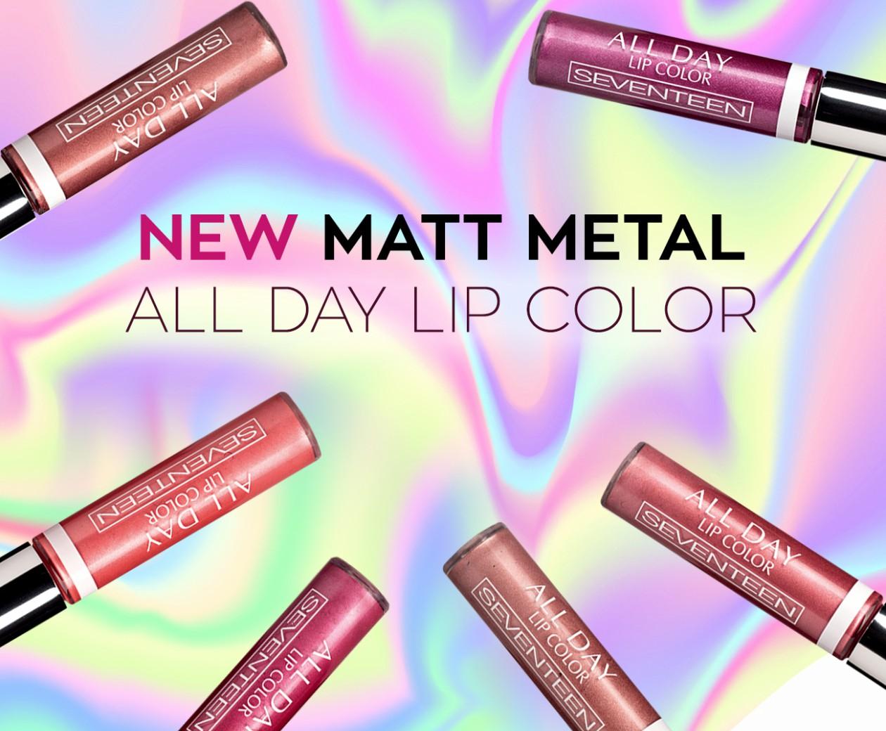 Η νέα σειρά Matt Metal All Day Lip Color από τη Seventeen Cosmetics μαςσυναρπάζει!